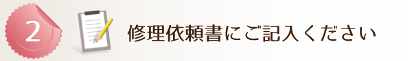 Step 2 ●修理依頼書をご用意ください